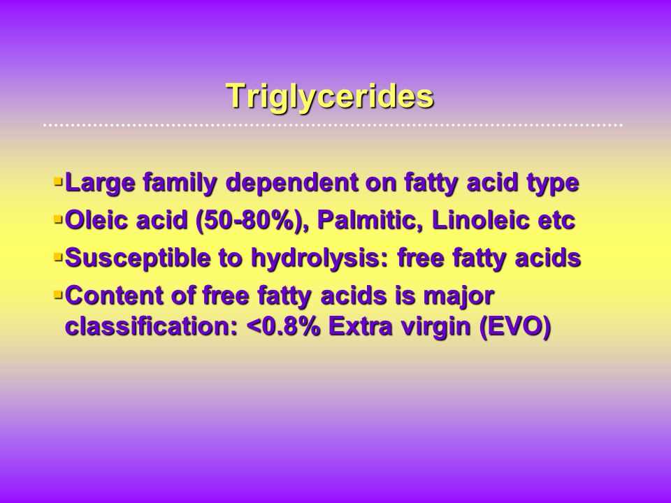Triglycerides  Large family dependent on fatty acid type  Oleic acid (50-80%), Palmitic, Linoleic etc  Susceptible to hydrolysis: free fatty acids  Content of free fatty acids is major classification: <0.8% Extra virgin (EVO)