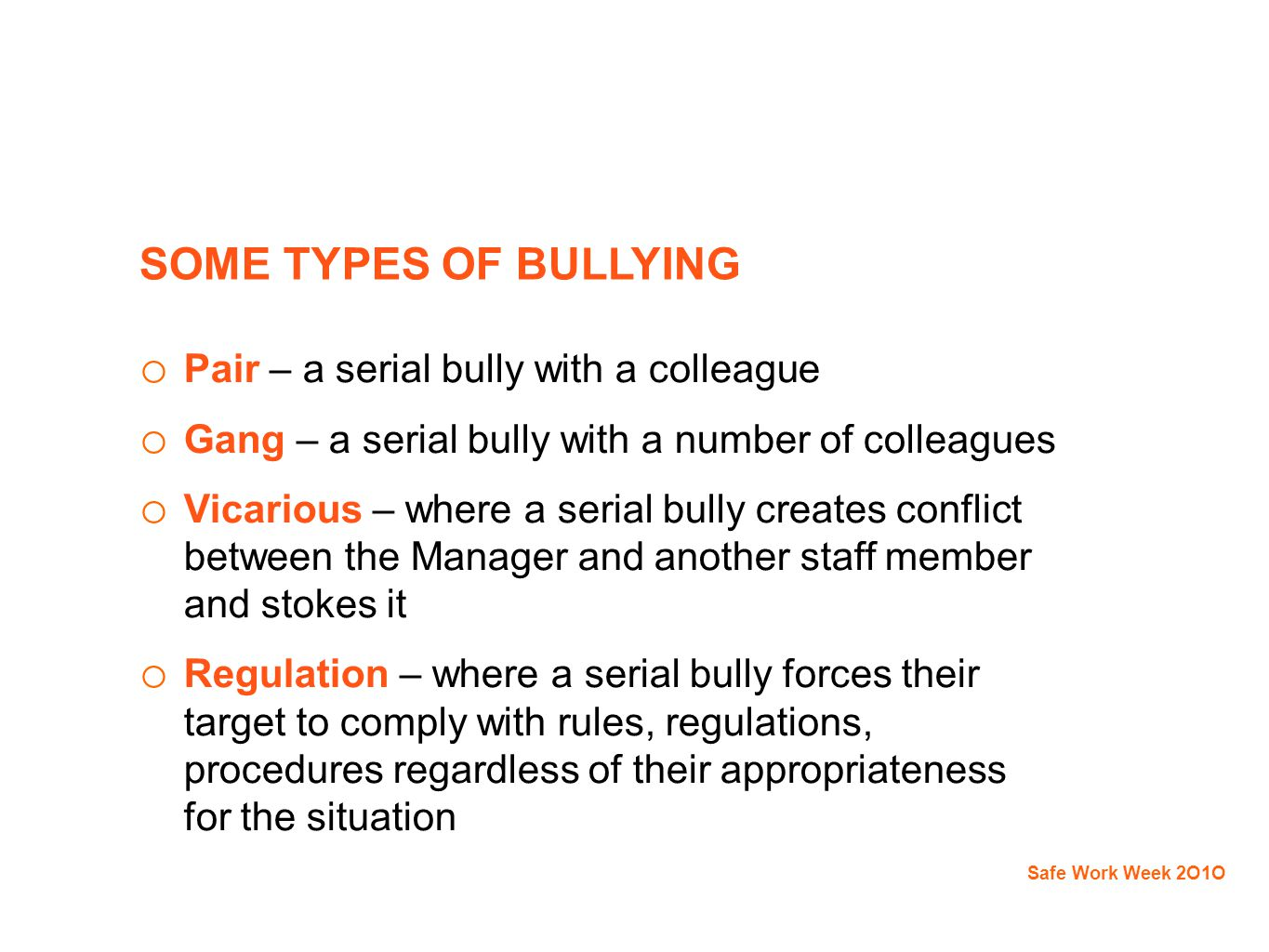 SOME TYPES OF BULLYING o Pair – a serial bully with a colleague o Gang – a serial bully with a number of colleagues o Vicarious – where a serial bully creates conflict between the Manager and another staff member and stokes it o Regulation – where a serial bully forces their target to comply with rules, regulations, procedures regardless of their appropriateness for the situation Safe Work Week 2O1O