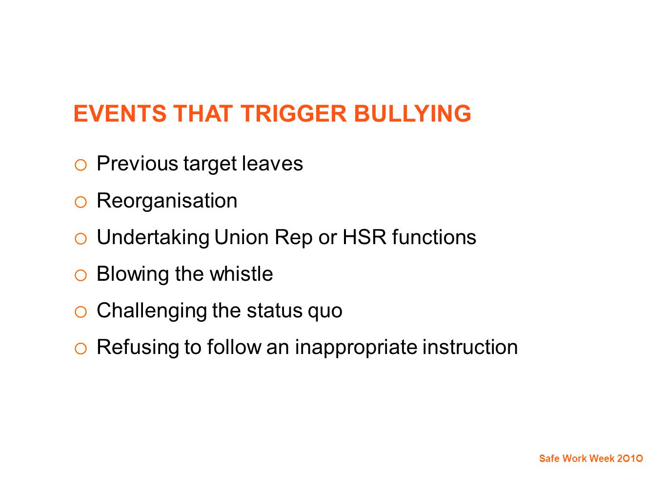 EVENTS THAT TRIGGER BULLYING o Previous target leaves o Reorganisation o Undertaking Union Rep or HSR functions o Blowing the whistle o Challenging the status quo o Refusing to follow an inappropriate instruction Safe Work Week 2O1O