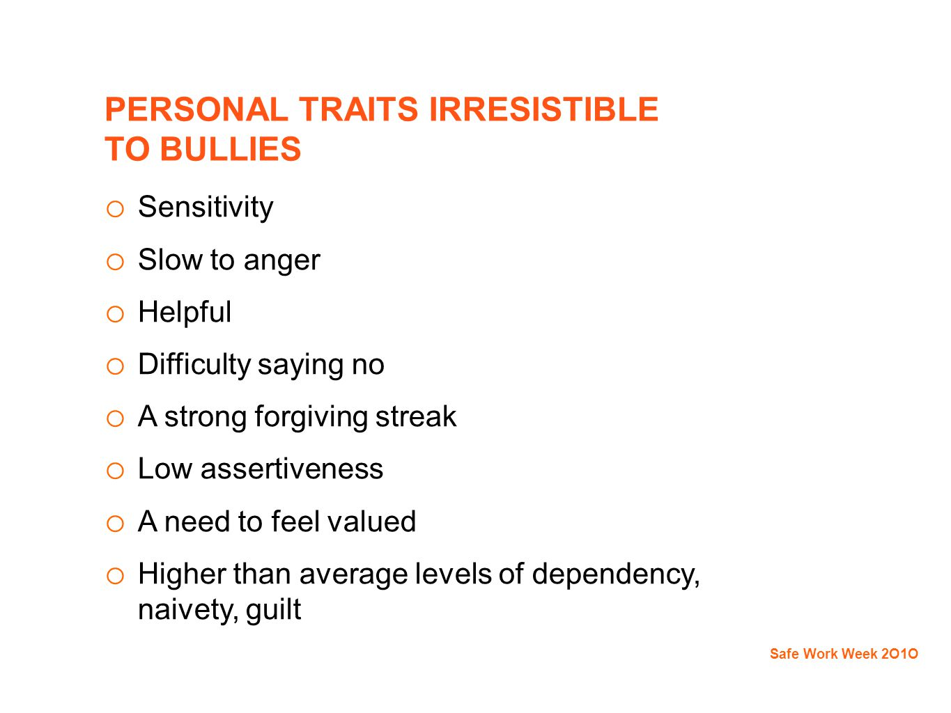 PERSONAL TRAITS IRRESISTIBLE TO BULLIES o Sensitivity o Slow to anger o Helpful o Difficulty saying no o A strong forgiving streak o Low assertiveness o A need to feel valued o Higher than average levels of dependency, naivety, guilt Safe Work Week 2O1O