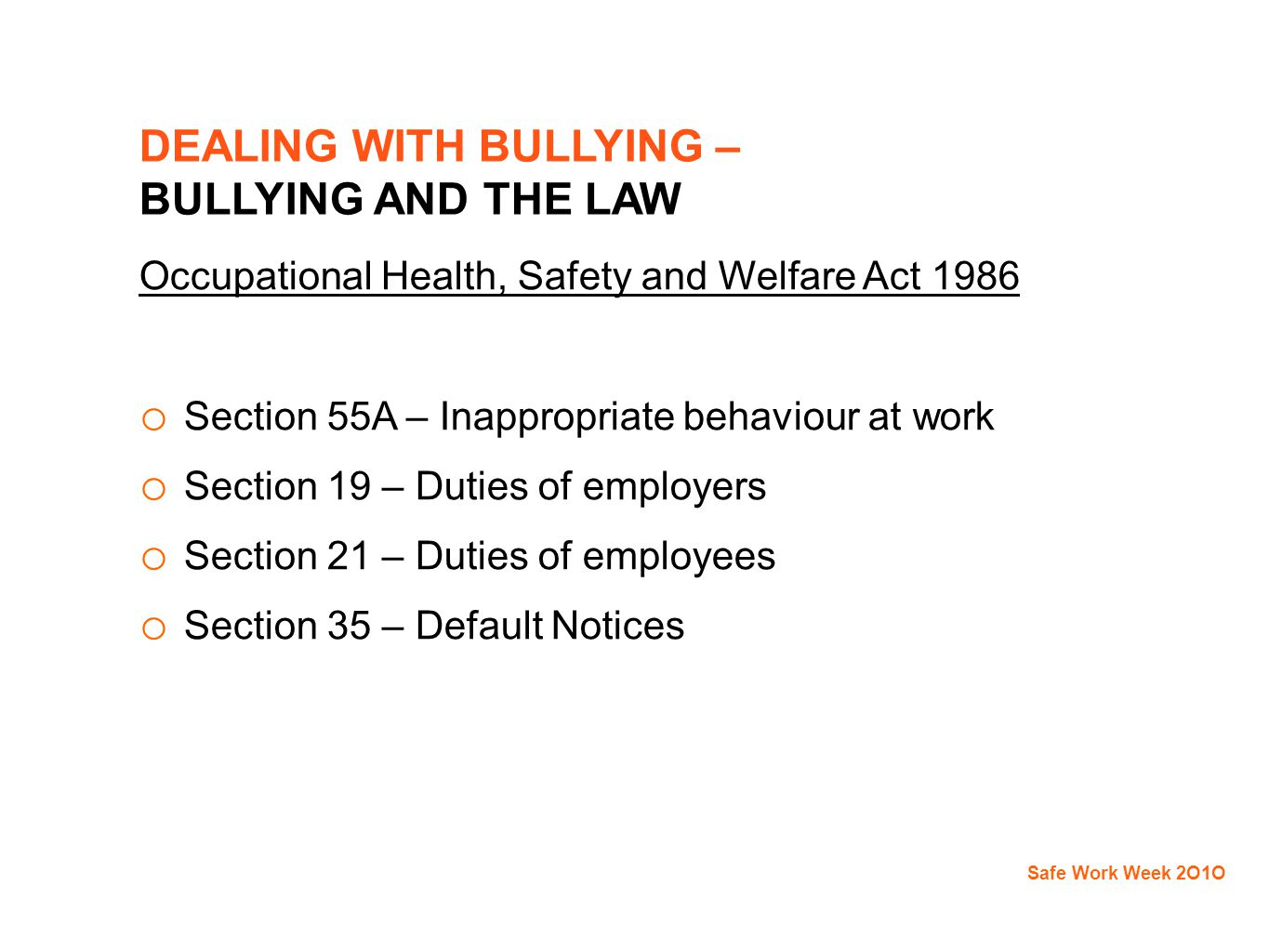 DEALING WITH BULLYING – BULLYING AND THE LAW Occupational Health, Safety and Welfare Act 1986 o Section 55A – Inappropriate behaviour at work o Section 19 – Duties of employers o Section 21 – Duties of employees o Section 35 – Default Notices Safe Work Week 2O1O