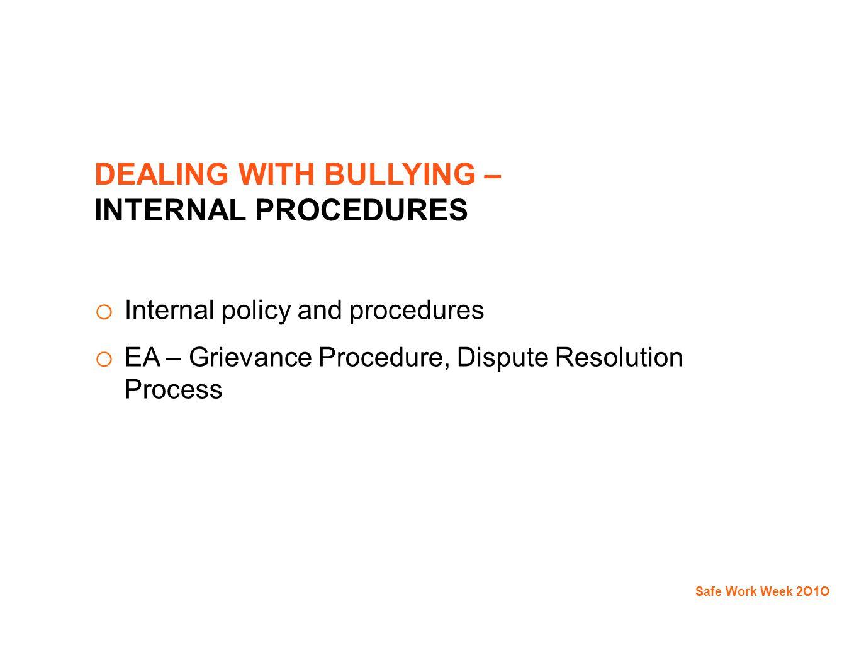 DEALING WITH BULLYING – INTERNAL PROCEDURES o Internal policy and procedures o EA – Grievance Procedure, Dispute Resolution Process Safe Work Week 2O1O