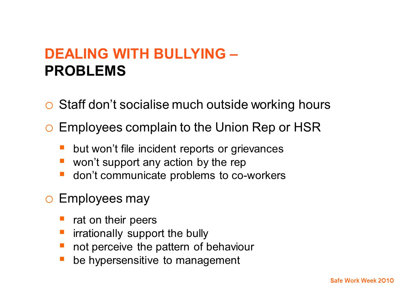 DEALING WITH BULLYING – PROBLEMS o Staff don't socialise much outside working hours o Employees complain to the Union Rep or HSR  but won't file incident reports or grievances  won't support any action by the rep  don't communicate problems to co-workers o Employees may  rat on their peers  irrationally support the bully  not perceive the pattern of behaviour  be hypersensitive to management Safe Work Week 2O1O