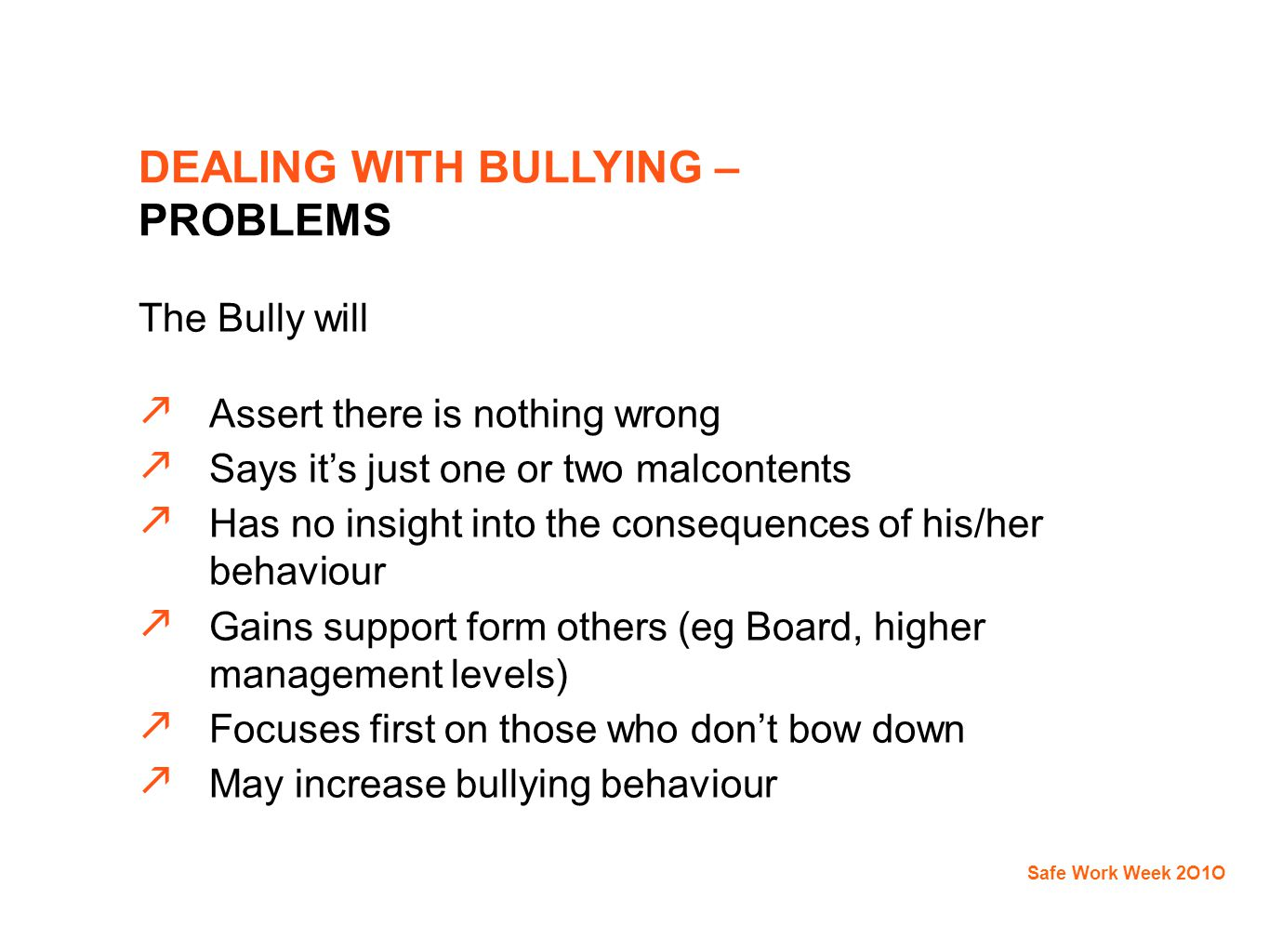 The Bully will  Assert there is nothing wrong  Says it's just one or two malcontents  Has no insight into the consequences of his/her behaviour  Gains support form others (eg Board, higher management levels)  Focuses first on those who don't bow down  May increase bullying behaviour Safe Work Week 2O1O DEALING WITH BULLYING – PROBLEMS