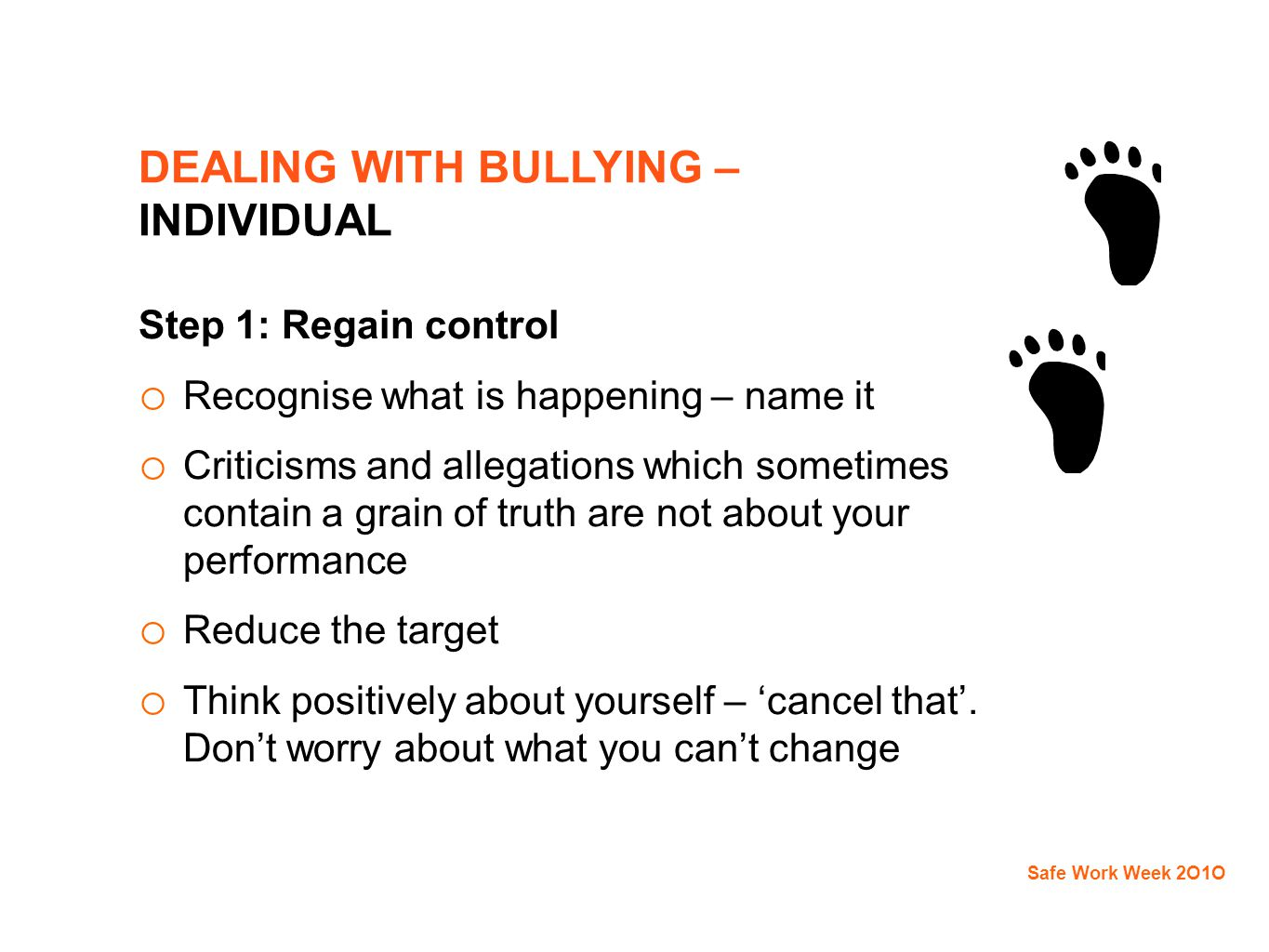 DEALING WITH BULLYING – INDIVIDUAL Step 1: Regain control o Recognise what is happening – name it o Criticisms and allegations which sometimes contain a grain of truth are not about your performance o Reduce the target o Think positively about yourself – 'cancel that'.