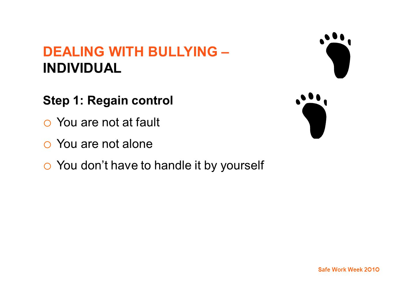 DEALING WITH BULLYING – INDIVIDUAL Step 1: Regain control o You are not at fault o You are not alone o You don't have to handle it by yourself Safe Work Week 2O1O