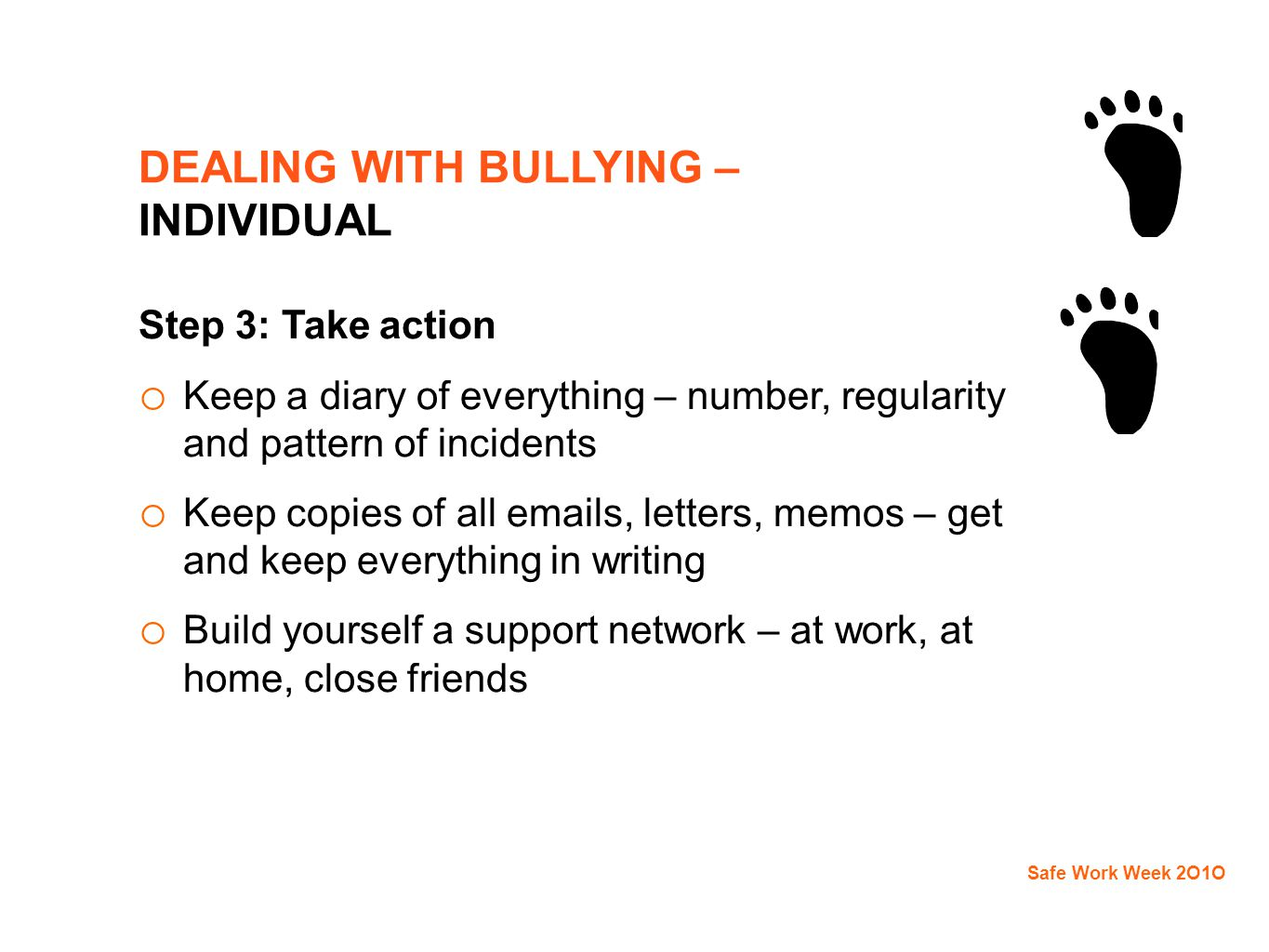DEALING WITH BULLYING – INDIVIDUAL Step 3: Take action o Keep a diary of everything – number, regularity and pattern of incidents o Keep copies of all emails, letters, memos – get and keep everything in writing o Build yourself a support network – at work, at home, close friends Safe Work Week 2O1O