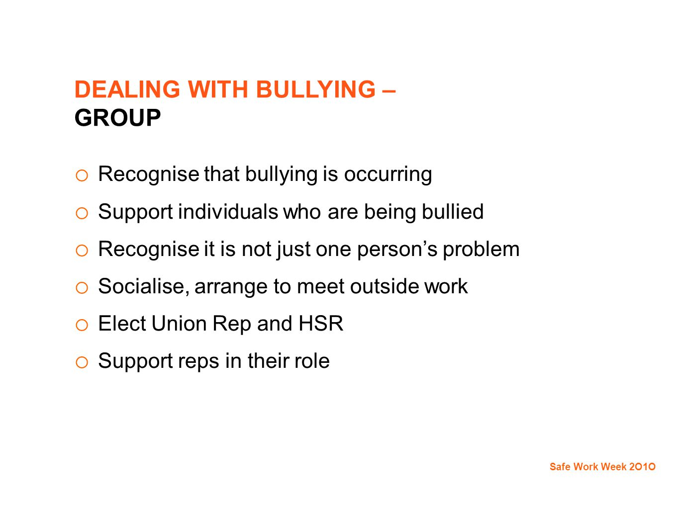DEALING WITH BULLYING – GROUP o Recognise that bullying is occurring o Support individuals who are being bullied o Recognise it is not just one person's problem o Socialise, arrange to meet outside work o Elect Union Rep and HSR o Support reps in their role Safe Work Week 2O1O