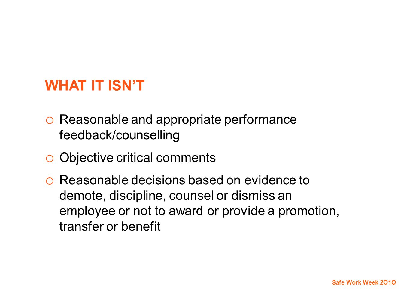 WHAT IT ISN'T o Reasonable and appropriate performance feedback/counselling o Objective critical comments o Reasonable decisions based on evidence to demote, discipline, counsel or dismiss an employee or not to award or provide a promotion, transfer or benefit Safe Work Week 2O1O