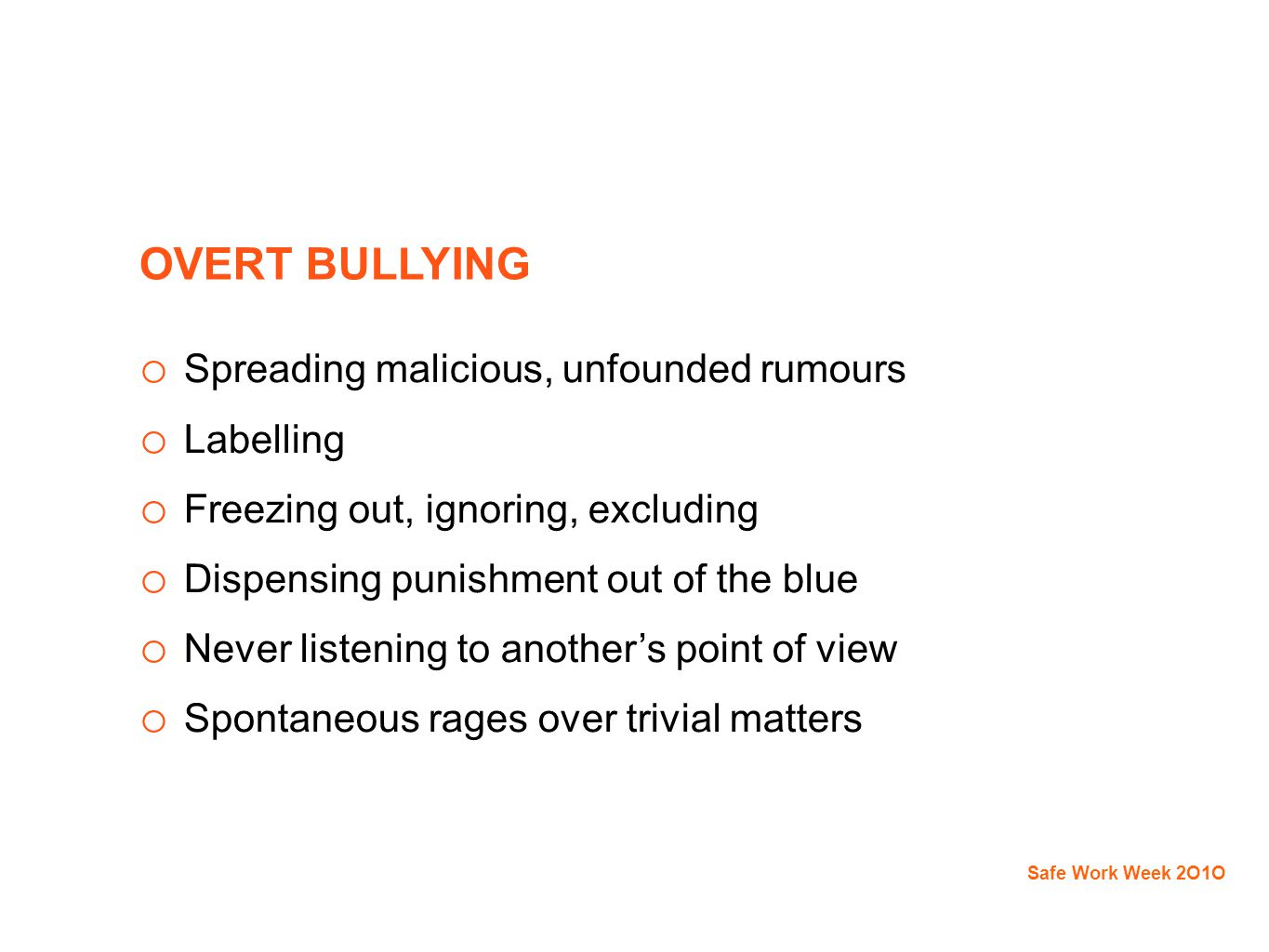 OVERT BULLYING o Spreading malicious, unfounded rumours o Labelling o Freezing out, ignoring, excluding o Dispensing punishment out of the blue o Never listening to another's point of view o Spontaneous rages over trivial matters Safe Work Week 2O1O