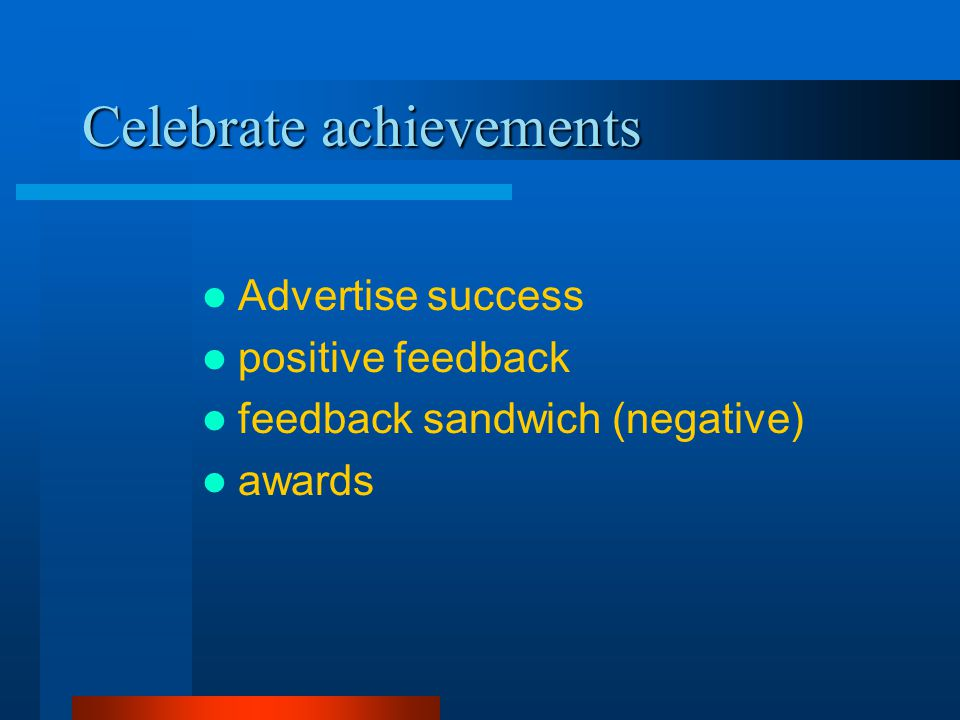 Celebrate achievements Advertise success positive feedback feedback sandwich (negative) awards