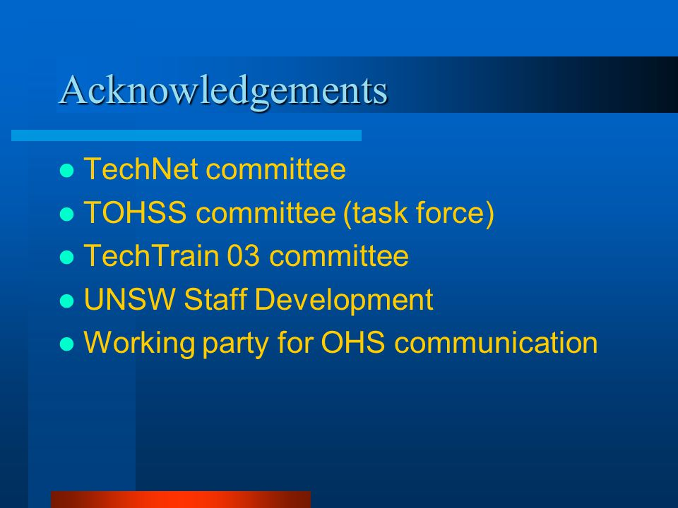 Acknowledgements TechNet committee TOHSS committee (task force) TechTrain 03 committee UNSW Staff Development Working party for OHS communication