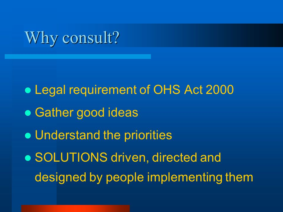 Why consult? Legal requirement of OHS Act 2000 Gather good ideas Understand the priorities SOLUTIONS driven, directed and designed by people implement