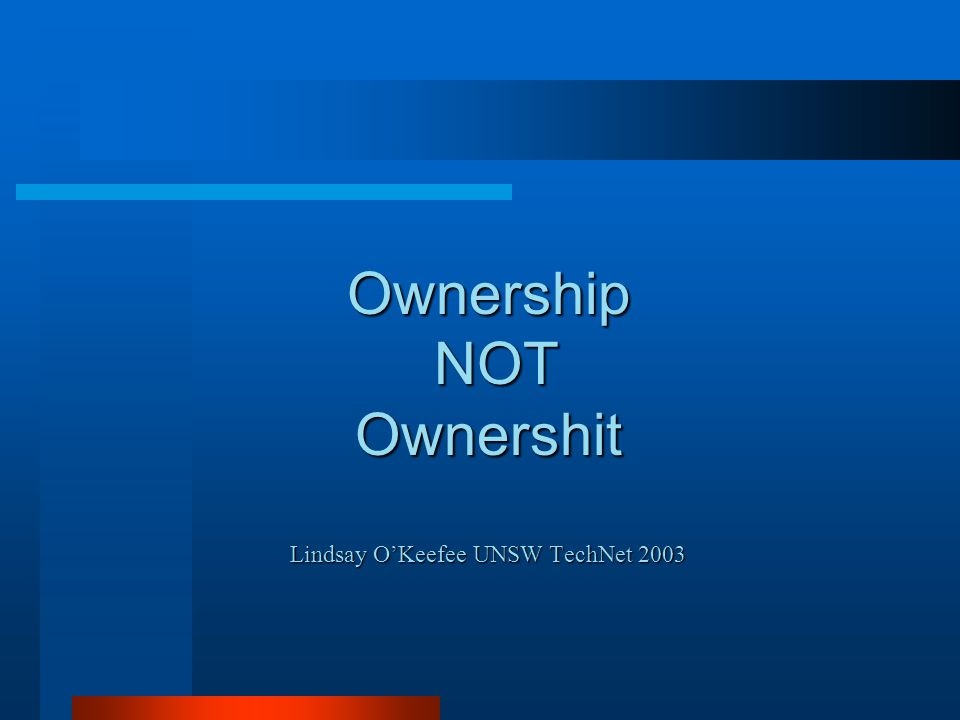 Ownership NOT Ownershit Lindsay O'Keefee UNSW TechNet 2003