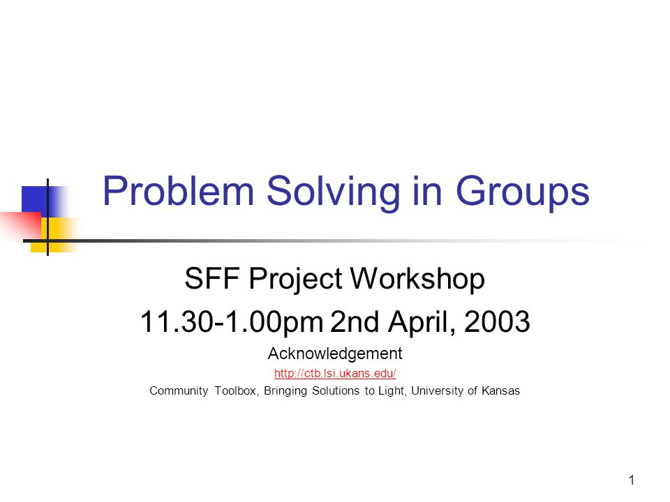 1 Problem Solving in Groups SFF Project Workshop 11.30-1.00pm 2nd April, 2003 Acknowledgement http://ctb.lsi.ukans.edu/ Community Toolbox, Bringing So