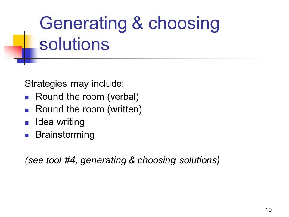 10 Generating & choosing solutions Strategies may include: Round the room (verbal) Round the room (written) Idea writing Brainstorming (see tool #4, g