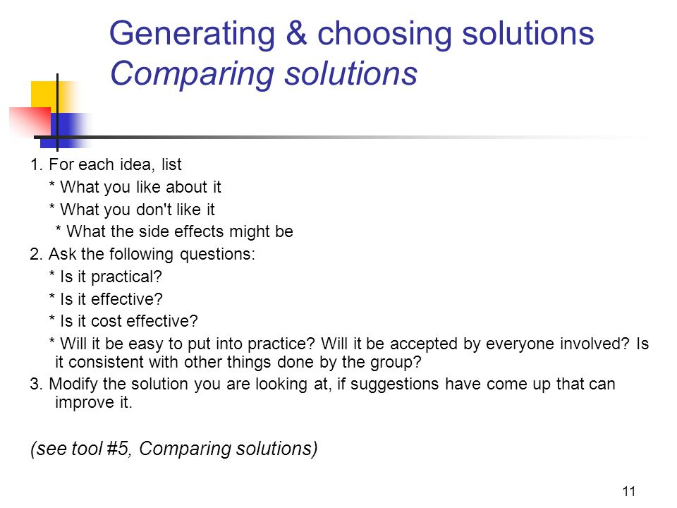 11 Generating & choosing solutions Comparing solutions 1. For each idea, list * What you like about it * What you don't like it * What the side effect
