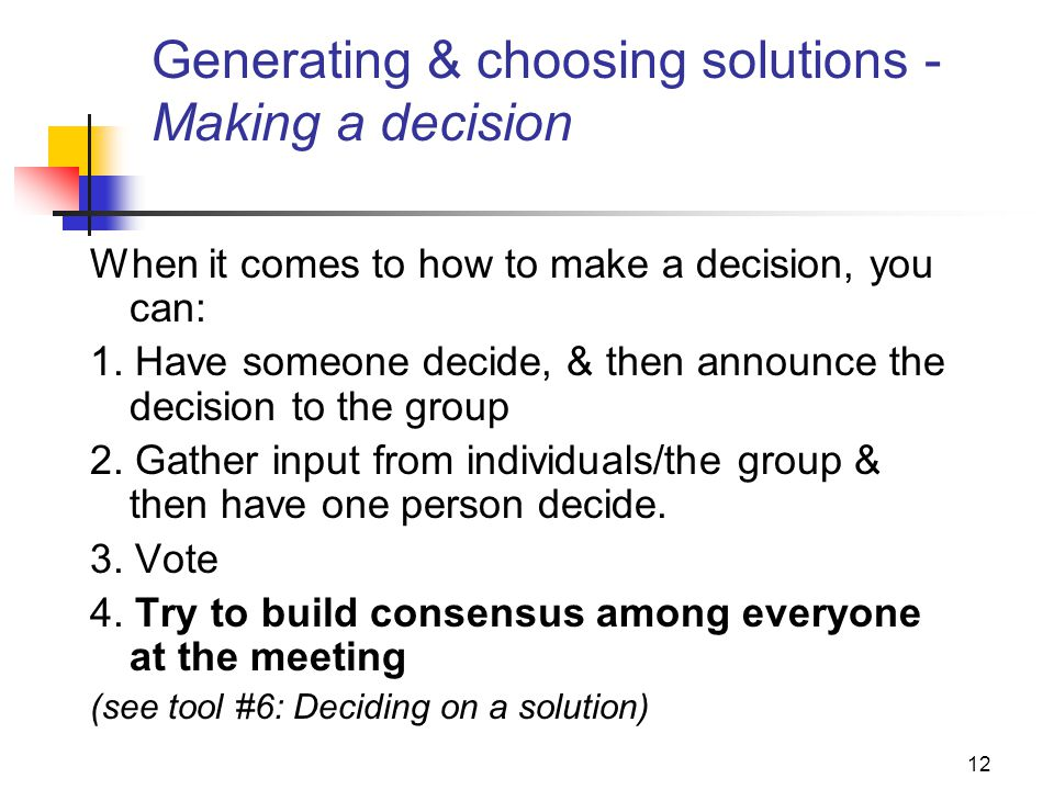 12 Generating & choosing solutions - Making a decision When it comes to how to make a decision, you can: 1. Have someone decide, & then announce the d