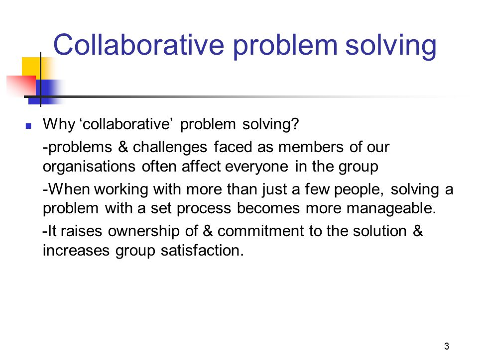 3 Collaborative problem solving Why 'collaborative' problem solving? -problems & challenges faced as members of our organisations often affect everyon