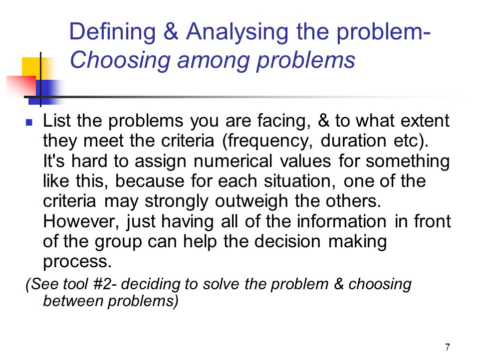 7 Defining & Analysing the problem- Choosing among problems List the problems you are facing, & to what extent they meet the criteria (frequency, dura