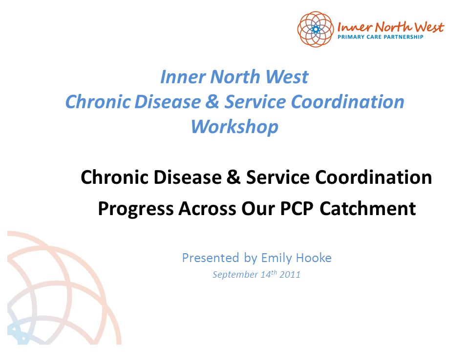 Inner North West Chronic Disease & Service Coordination Workshop Chronic Disease & Service Coordination Progress Across Our PCP Catchment Presented by Emily Hooke September 14 th 2011