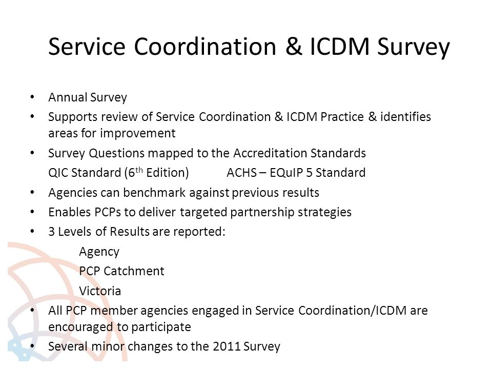 Service Coordination & ICDM Survey Annual Survey Supports review of Service Coordination & ICDM Practice & identifies areas for improvement Survey Questions mapped to the Accreditation Standards QIC Standard (6 th Edition)ACHS – EQuIP 5 Standard Agencies can benchmark against previous results Enables PCPs to deliver targeted partnership strategies 3 Levels of Results are reported: Agency PCP Catchment Victoria All PCP member agencies engaged in Service Coordination/ICDM are encouraged to participate Several minor changes to the 2011 Survey