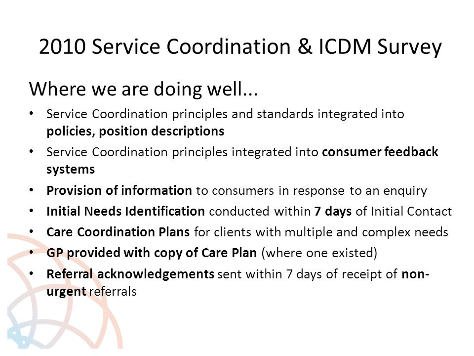 2010 Service Coordination & ICDM Survey Where we are doing well... Service Coordination principles and standards integrated into policies, position de