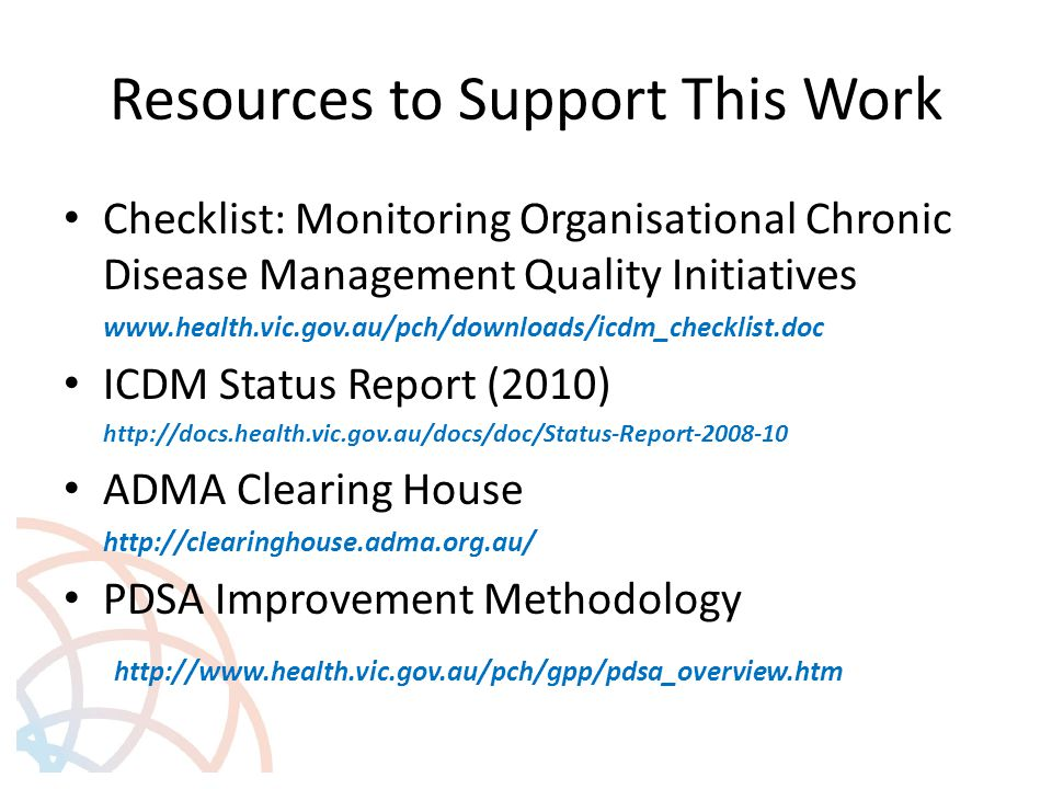 Resources to Support This Work Checklist: Monitoring Organisational Chronic Disease Management Quality Initiatives www.health.vic.gov.au/pch/downloads/icdm_checklist.doc ICDM Status Report (2010) http://docs.health.vic.gov.au/docs/doc/Status-Report-2008-10 ADMA Clearing House http://clearinghouse.adma.org.au/ PDSA Improvement Methodology http://www.health.vic.gov.au/pch/gpp/pdsa_overview.htm