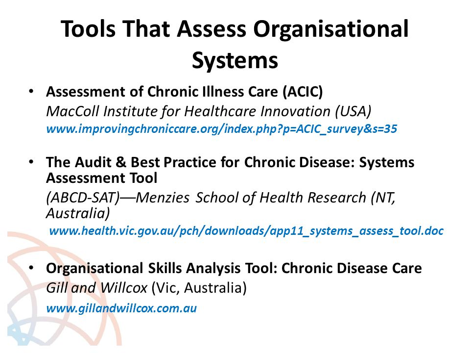 Tools That Assess Organisational Systems Assessment of Chronic Illness Care (ACIC) MacColl Institute for Healthcare Innovation (USA) www.improvingchroniccare.org/index.php p=ACIC_survey&s=35 The Audit & Best Practice for Chronic Disease: Systems Assessment Tool (ABCD ‑ SAT)––Menzies School of Health Research (NT, Australia) www.health.vic.gov.au/pch/downloads/app11_systems_assess_tool.doc Organisational Skills Analysis Tool: Chronic Disease Care Gill and Willcox (Vic, Australia) www.gillandwillcox.com.au