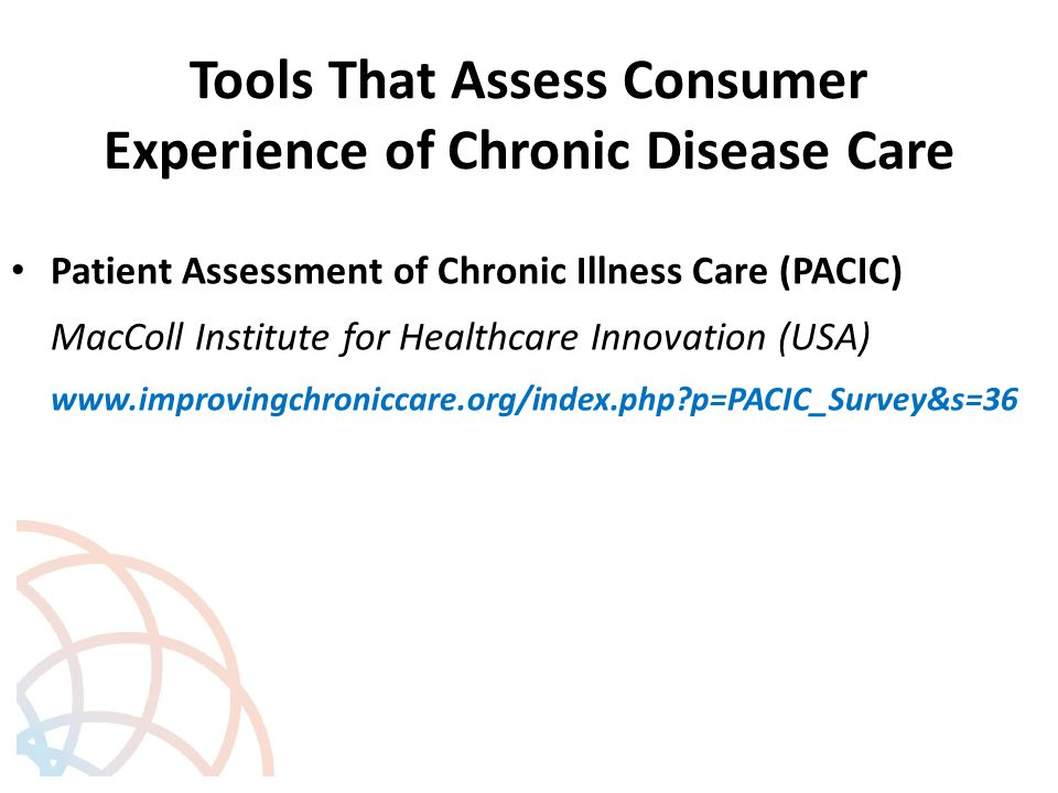 Tools That Assess Consumer Experience of Chronic Disease Care Patient Assessment of Chronic Illness Care (PACIC) MacColl Institute for Healthcare Innovation (USA) www.improvingchroniccare.org/index.php p=PACIC_Survey&s=36