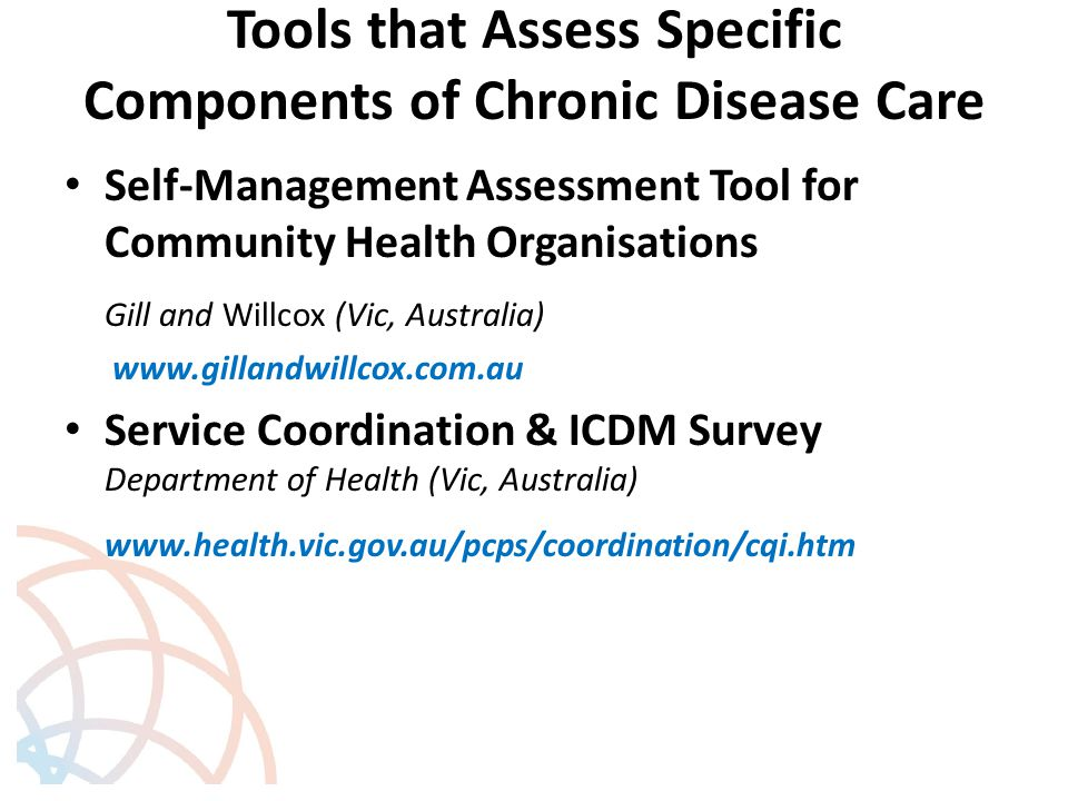 Tools that Assess Specific Components of Chronic Disease Care Self-Management Assessment Tool for Community Health Organisations Gill and Willcox (Vic