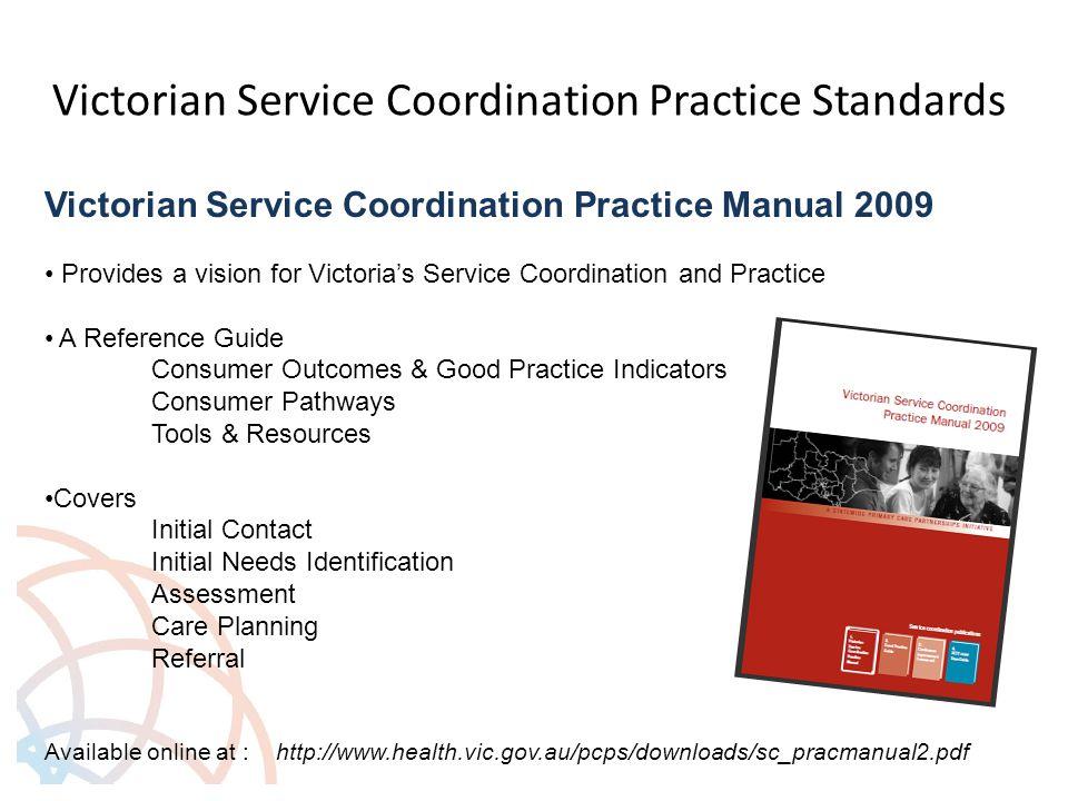 Victorian Service Coordination Practice Standards Victorian Service Coordination Practice Manual 2009 Provides a vision for Victoria's Service Coordin