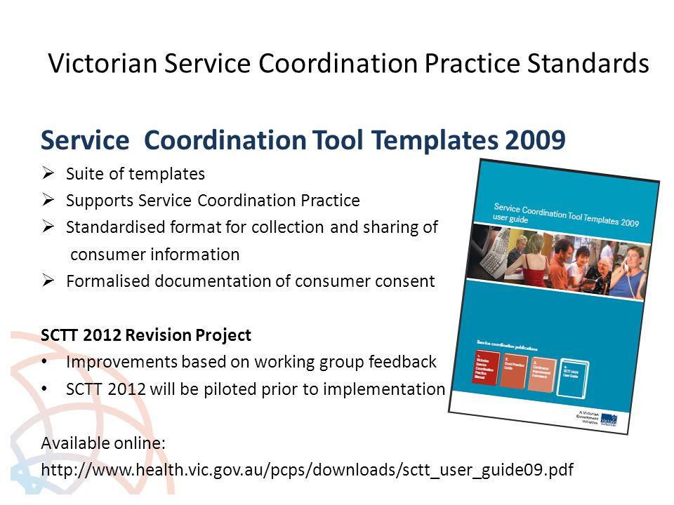 Victorian Service Coordination Practice Standards Service Coordination Tool Templates 2009  Suite of templates  Supports Service Coordination Practi