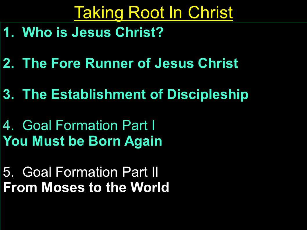 1. Who is Jesus Christ? 2. The Fore Runner of Jesus Christ 3. The Establishment of Discipleship 4. Goal Formation Part I You Must be Born Again 5. Goa