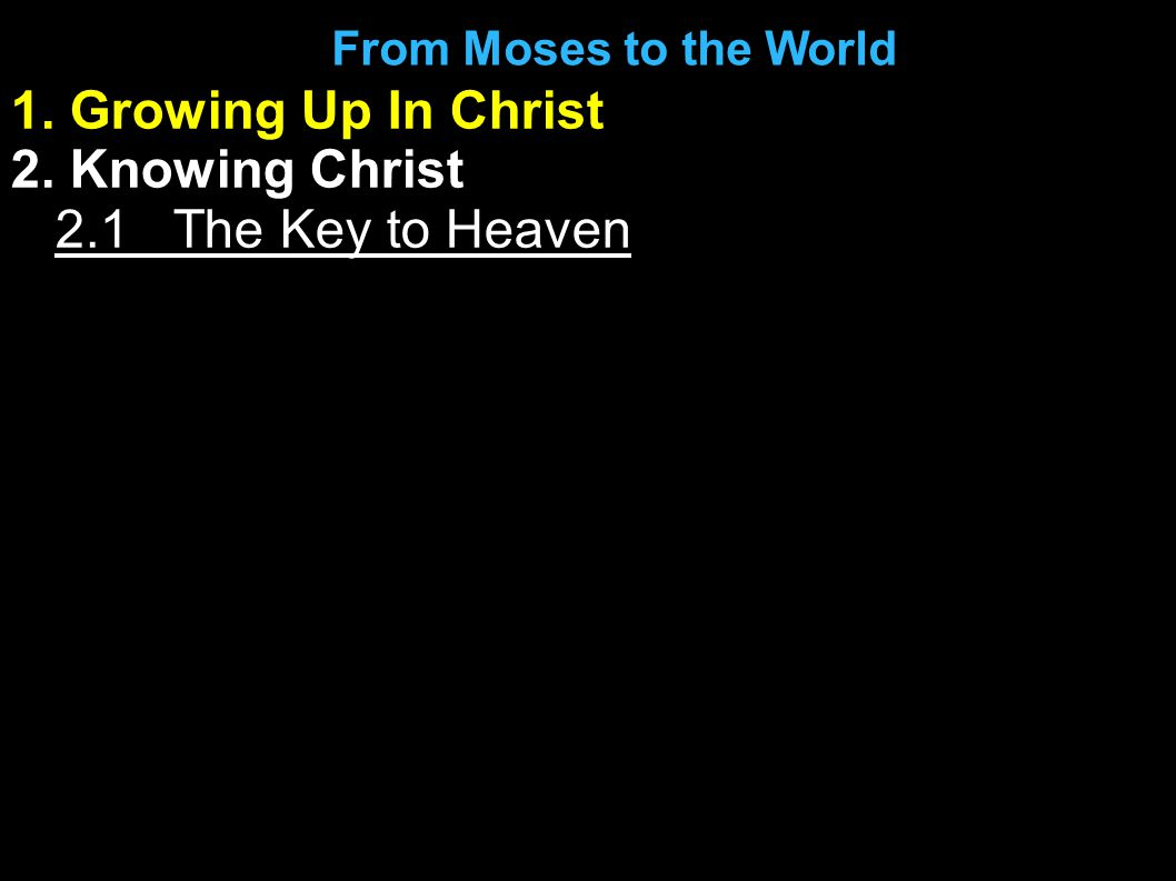 1. Growing Up In Christ 2. Knowing Christ The Key to Heaven From Moses to the World