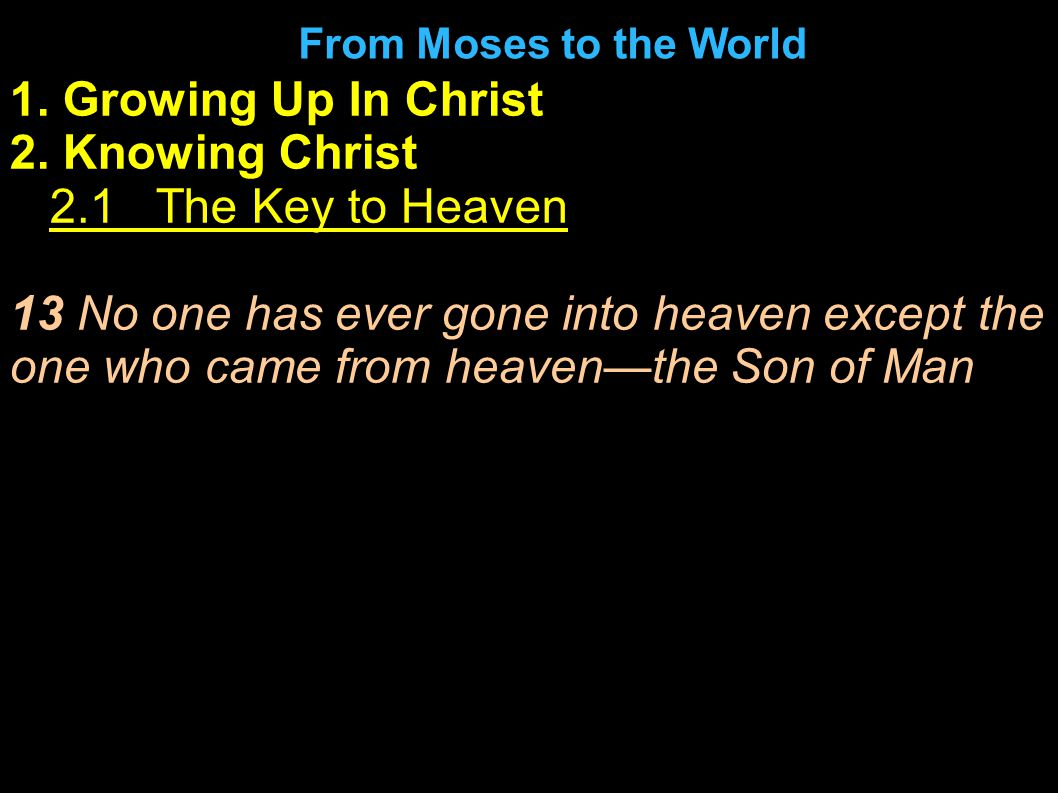 1. Growing Up In Christ 2. Knowing Christ 1.2.1 The Key to Heaven 13 No one has ever gone into heaven except the one who came from heaven—the Son of M