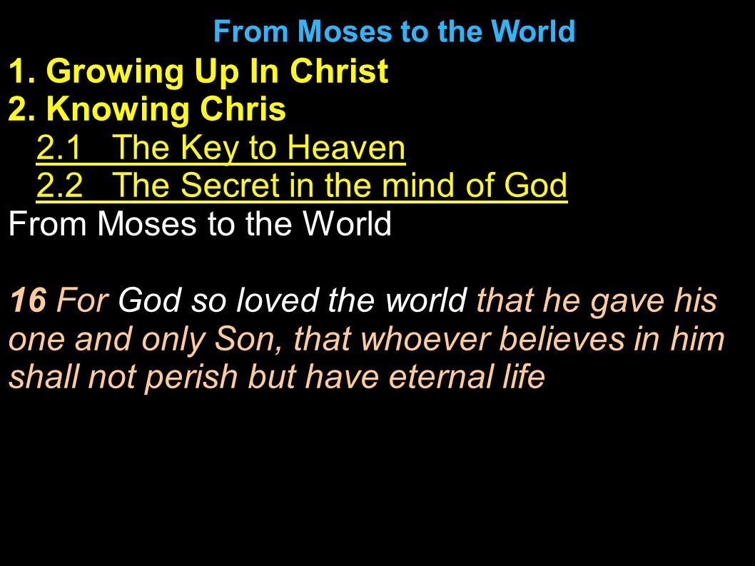 1. Growing Up In Christ 2. Knowing Chris 1.2.1 The Key to Heaven 2.2.2 The Secret in the mind of God From Moses to the World 16 For God so loved the w