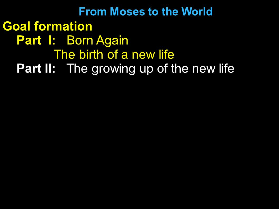 Goal formation Part I: Born Again The birth of a new life Part II: The growing up of the new life From Moses to the World