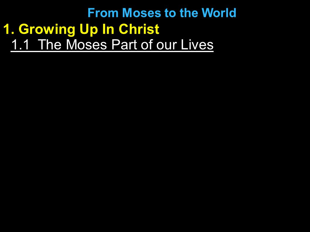1. Growing Up In Christ 1.1 The Moses Part of our Lives From Moses to the World
