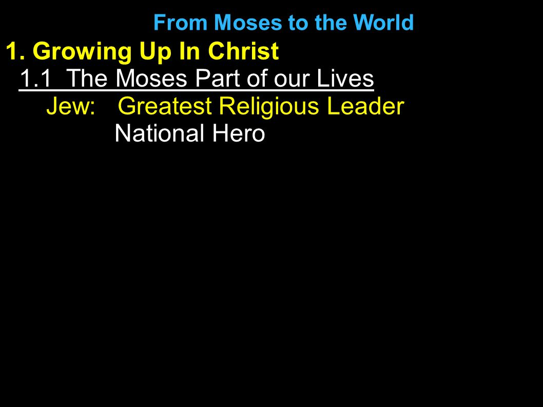 1. Growing Up In Christ 1.1 The Moses Part of our Lives Jew: Greatest Religious Leader National Hero From Moses to the World