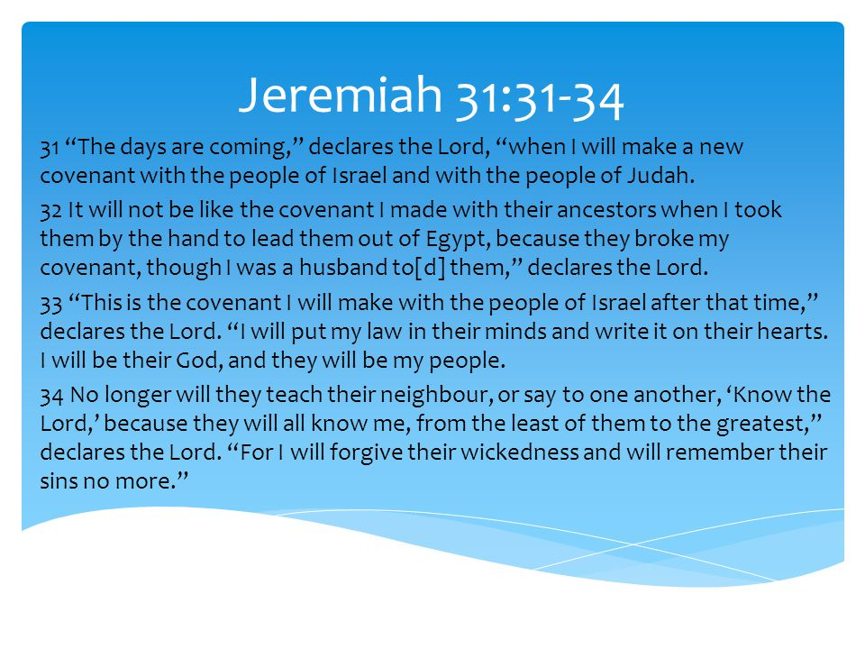 """Jeremiah 31:31-34 31 """"The days are coming,"""" declares the Lord, """"when I will make a new covenant with the people of Israel and with the people of Judah"""