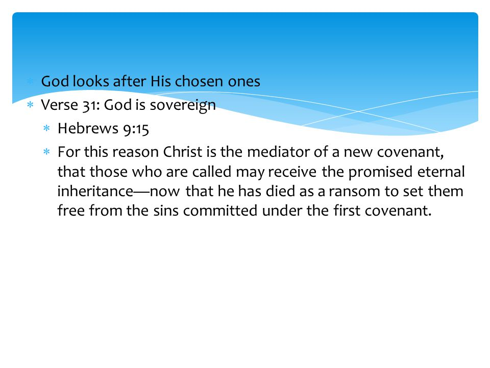  God looks after His chosen ones  Verse 31: God is sovereign  Hebrews 9:15  For this reason Christ is the mediator of a new covenant, that those w