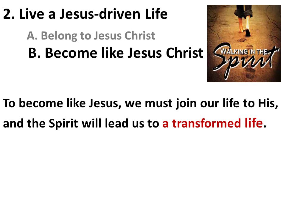 B. Become like Jesus Christ To become like Jesus, we must join our life to His, and the Spirit will lead us to a transformed life. 2. Live a Jesus-dri