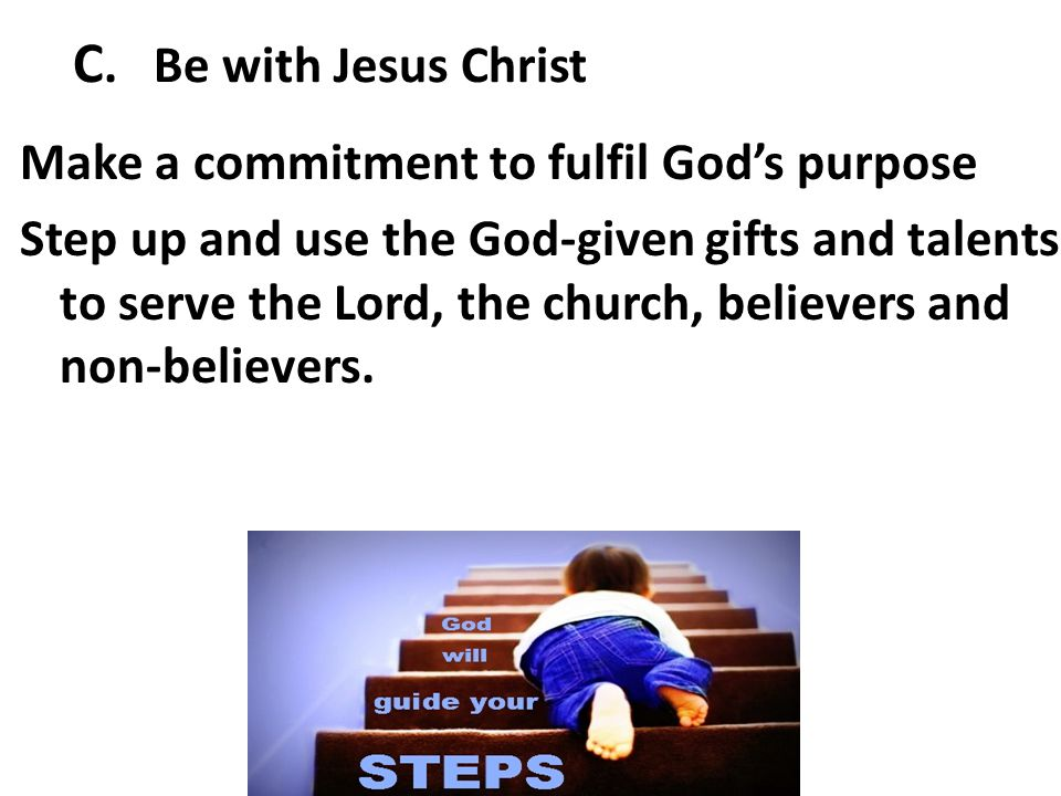 C. Be with Jesus Christ Make a commitment to fulfil God's purpose Step up and use the God-given gifts and talents to serve the Lord, the church, belie