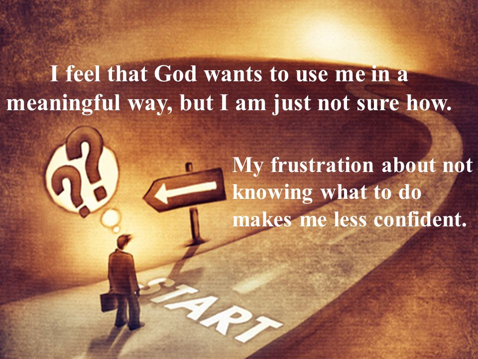 I feel that God wants to use me in a meaningful way, but I am just not sure how.