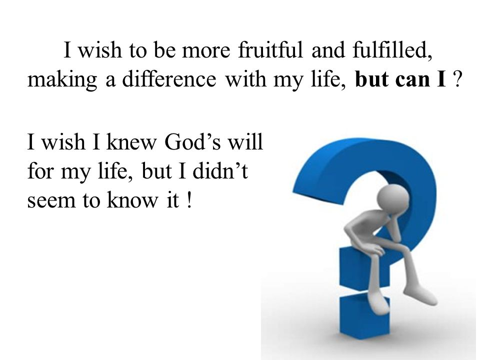 I wish to be more fruitful and fulfilled, making a difference with my life, but can I .
