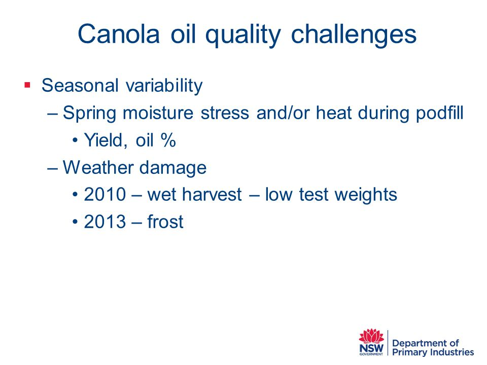 Canola oil quality challenges  Seasonal variability –Spring moisture stress and/or heat during podfill Yield, oil % –Weather damage 2010 – wet harvest – low test weights 2013 – frost