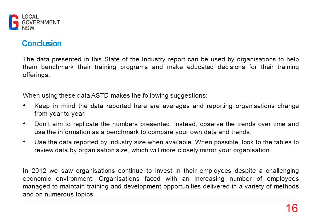 16 Conclusion The data presented in this State of the Industry report can be used by organisations to help them benchmark their training programs and make educated decisions for their training offerings.