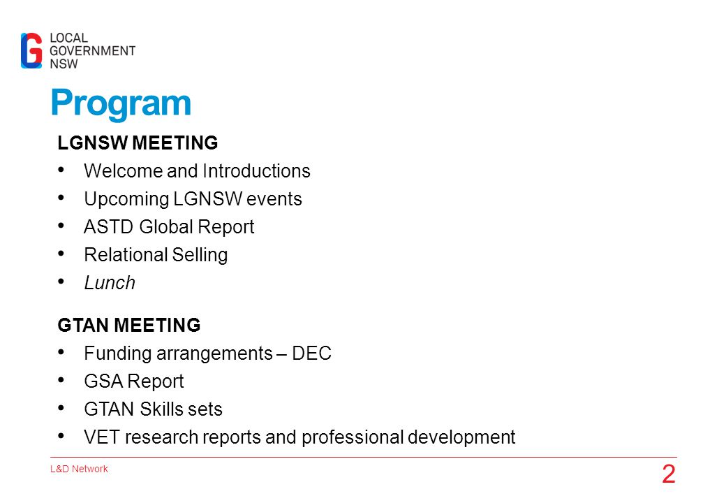 L&D Network 2 Program LGNSW MEETING Welcome and Introductions Upcoming LGNSW events ASTD Global Report Relational Selling Lunch GTAN MEETING Funding a