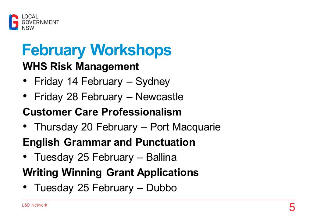L&D Network 5 February Workshops WHS Risk Management Friday 14 February – Sydney Friday 28 February – Newcastle Customer Care Professionalism Thursday 20 February – Port Macquarie English Grammar and Punctuation Tuesday 25 February – Ballina Writing Winning Grant Applications Tuesday 25 February – Dubbo